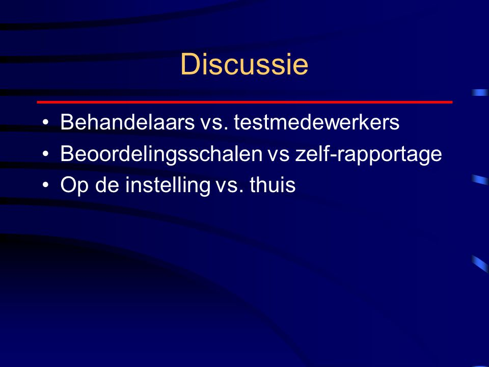 Discussie Behandelaars vs. testmedewerkers Beoordelingsschalen vs zelf-rapportage Op de instelling vs. thuis