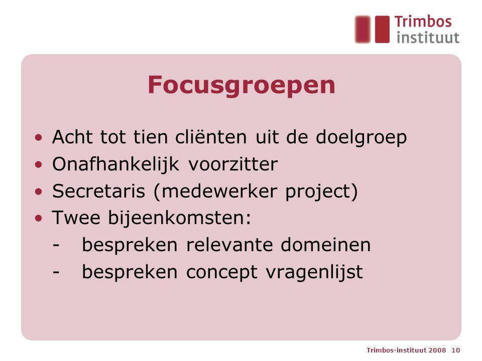 Trimbos-instituut 2008 10 Focusgroepen Acht tot tien cliënten uit de doelgroep Onafhankelijk voorzitter Secretaris (medewerker project) Twee bijeenkomsten: -bespreken relevante domeinen -bespreken concept vragenlijst
