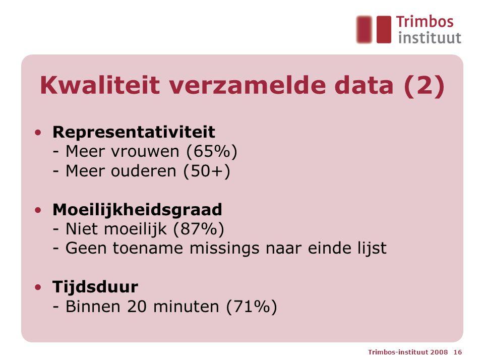 Trimbos-instituut 2008 16 Kwaliteit verzamelde data (2) Representativiteit - Meer vrouwen (65%) - Meer ouderen (50+) Moeilijkheidsgraad - Niet moeilijk (87%) - Geen toename missings naar einde lijst Tijdsduur - Binnen 20 minuten (71%)