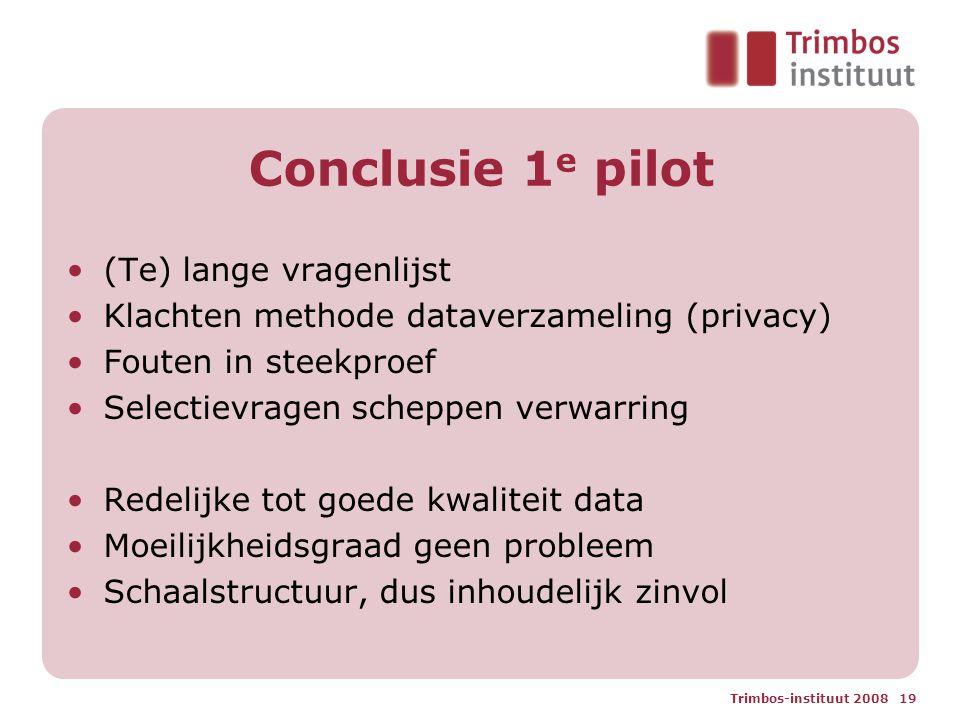 Trimbos-instituut 2008 19 Conclusie 1 e pilot (Te) lange vragenlijst Klachten methode dataverzameling (privacy) Fouten in steekproef Selectievragen scheppen verwarring Redelijke tot goede kwaliteit data Moeilijkheidsgraad geen probleem Schaalstructuur, dus inhoudelijk zinvol