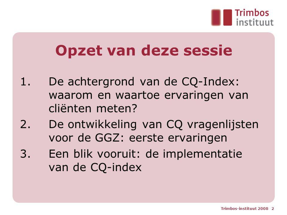 Trimbos-instituut 2008 2 Opzet van deze sessie 1.De achtergrond van de CQ-Index: waarom en waartoe ervaringen van cliënten meten.