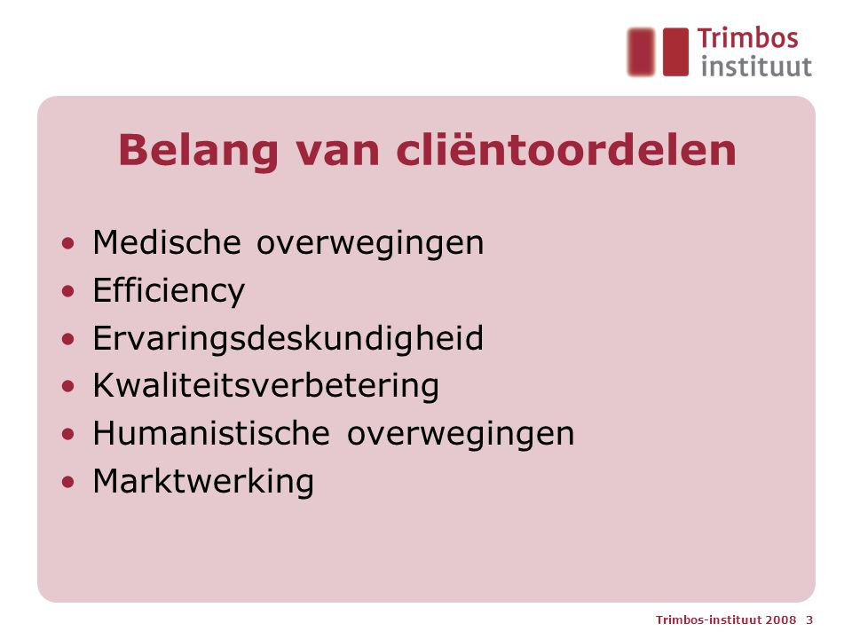 Trimbos-instituut 2008 4 Gewicht van cliëntoordelen Cliëntoordelen, zoals satisfactie met de zorg, en kwaliteit van leven zijn minstens even belangrijk als: Klinische uitkomsten Kosten van de zorg Wachttijden, drop-out, heropnames, etc.