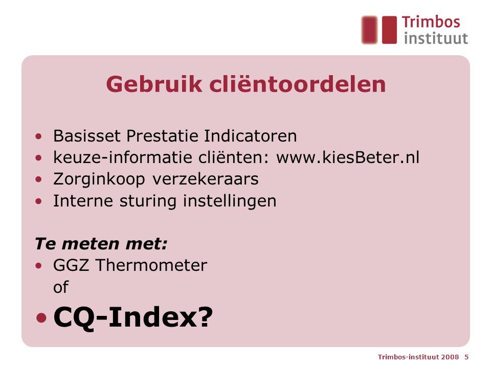 Trimbos-instituut 2008 5 Gebruik cliëntoordelen Basisset Prestatie Indicatoren keuze-informatie cliënten: www.kiesBeter.nl Zorginkoop verzekeraars Interne sturing instellingen Te meten met: GGZ Thermometer of CQ-Index