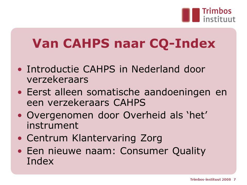Trimbos-instituut 2008 7 Van CAHPS naar CQ-Index Introductie CAHPS in Nederland door verzekeraars Eerst alleen somatische aandoeningen en een verzekeraars CAHPS Overgenomen door Overheid als 'het' instrument Centrum Klantervaring Zorg Een nieuwe naam: Consumer Quality Index