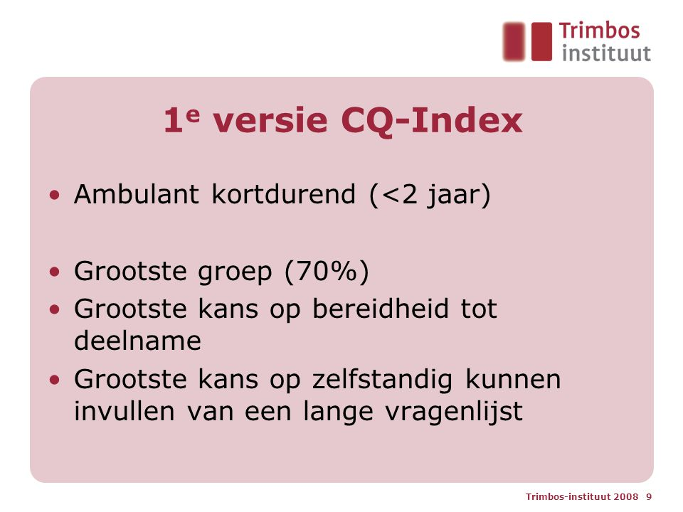 Trimbos-instituut 2008 9 1 e versie CQ-Index Ambulant kortdurend (<2 jaar) Grootste groep (70%) Grootste kans op bereidheid tot deelname Grootste kans