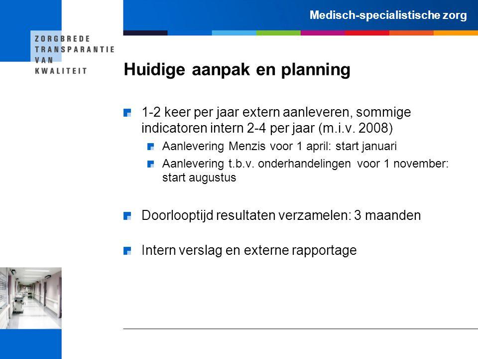 Medisch-specialistische zorg Huidige aanpak en planning 1-2 keer per jaar extern aanleveren, sommige indicatoren intern 2-4 per jaar (m.i.v. 2008) Aan