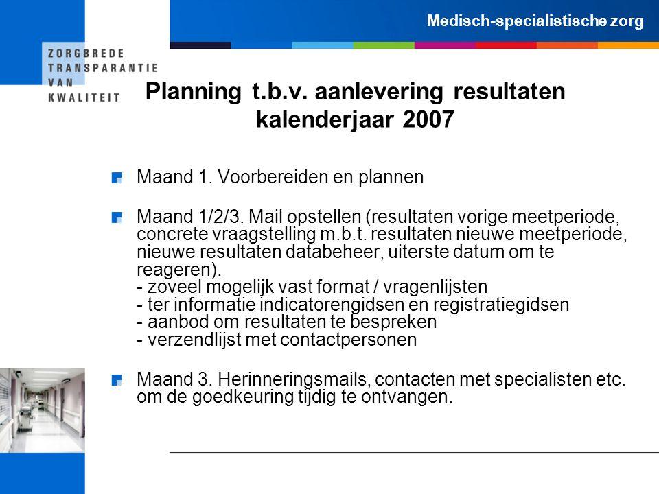 Medisch-specialistische zorg Planning t.b.v. aanlevering resultaten kalenderjaar 2007 Maand 1. Voorbereiden en plannen Maand 1/2/3. Mail opstellen (re