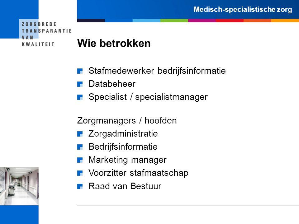 Medisch-specialistische zorg Wie betrokken Stafmedewerker bedrijfsinformatie Databeheer Specialist / specialistmanager Zorgmanagers / hoofden Zorgadmi