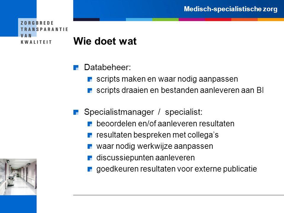 Medisch-specialistische zorg Wie doet wat Databeheer: scripts maken en waar nodig aanpassen scripts draaien en bestanden aanleveren aan BI Specialistm