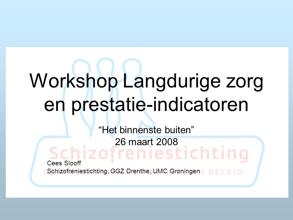 Workshop Langdurige zorg en prestatie-indicatoren Het binnenste buiten 26 maart 2008 Cees Slooff Schizofreniestichting, GGZ Drenthe, UMC Groningen