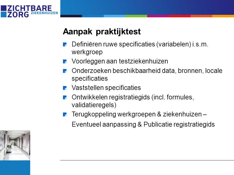 Aanpak praktijktest Definiëren ruwe specificaties (variabelen) i.s.m. werkgroep Voorleggen aan testziekenhuizen Onderzoeken beschikbaarheid data, bron