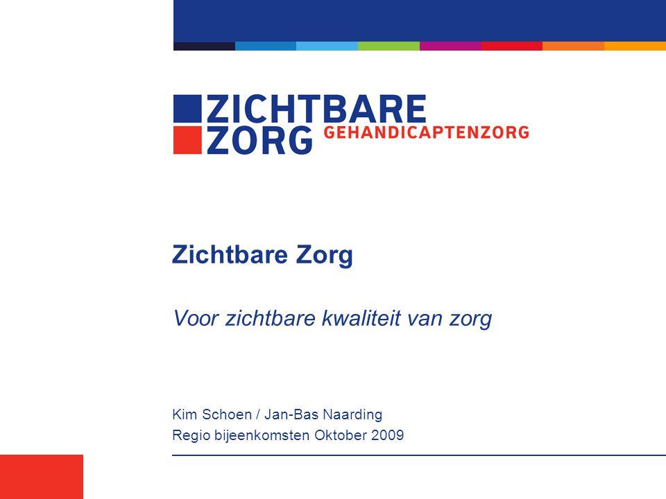 Zichtbare Zorg Voor zichtbare kwaliteit van zorg Kim Schoen / Jan-Bas Naarding Regio bijeenkomsten Oktober 2009