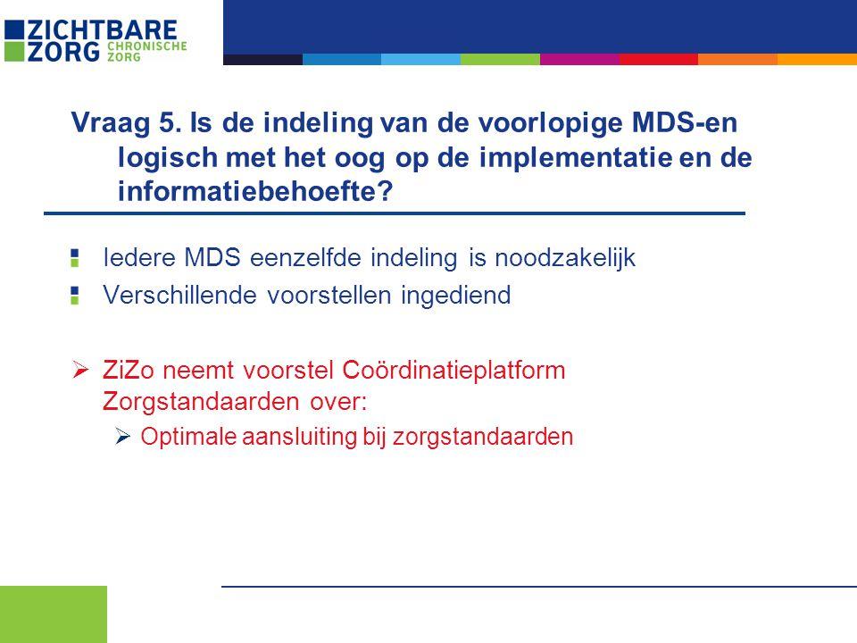 Vraag 5. Is de indeling van de voorlopige MDS-en logisch met het oog op de implementatie en de informatiebehoefte? Iedere MDS eenzelfde indeling is no