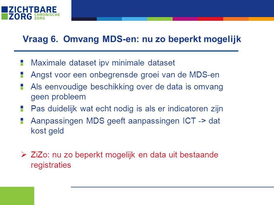Vraag 6. Omvang MDS-en: nu zo beperkt mogelijk Maximale dataset ipv minimale dataset Angst voor een onbegrensde groei van de MDS-en Als eenvoudige bes