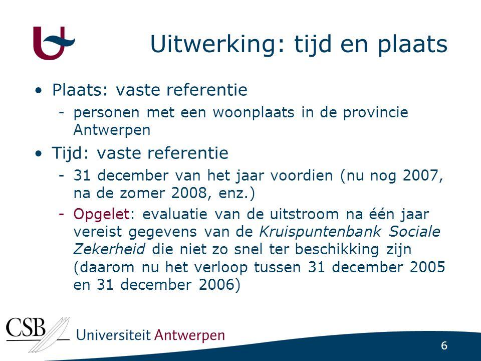 6 Uitwerking: tijd en plaats Plaats: vaste referentie -personen met een woonplaats in de provincie Antwerpen Tijd: vaste referentie -31 december van het jaar voordien (nu nog 2007, na de zomer 2008, enz.) -Opgelet: evaluatie van de uitstroom na één jaar vereist gegevens van de Kruispuntenbank Sociale Zekerheid die niet zo snel ter beschikking zijn (daarom nu het verloop tussen 31 december 2005 en 31 december 2006)