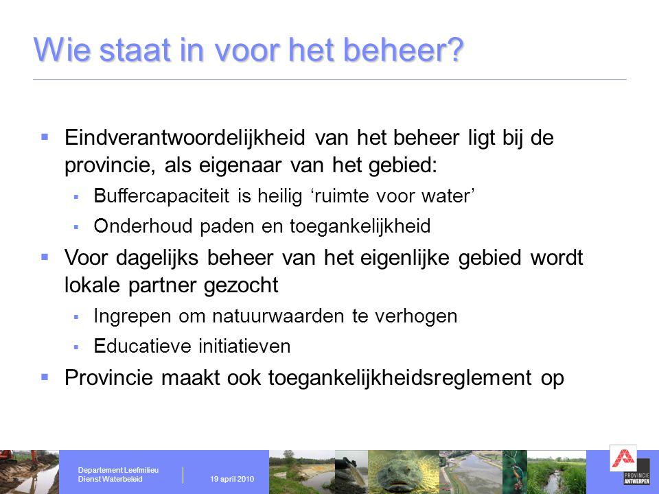 Departement Leefmilieu Dienst Waterbeleid19 april 2010 Wie staat in voor het beheer?  Eindverantwoordelijkheid van het beheer ligt bij de provincie,