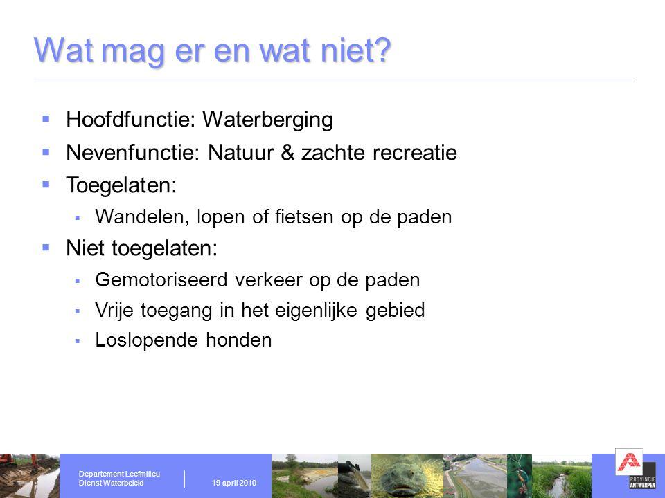 Departement Leefmilieu Dienst Waterbeleid19 april 2010 Wat mag er en wat niet?  Hoofdfunctie: Waterberging  Nevenfunctie: Natuur & zachte recreatie