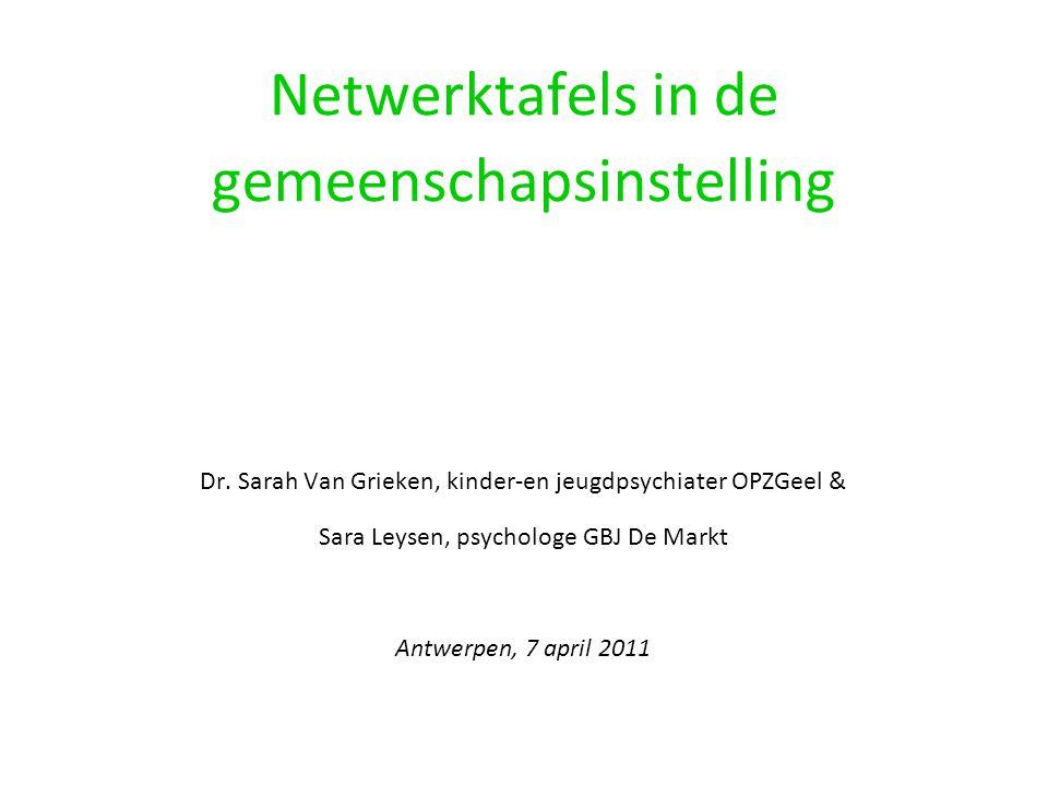 Netwerktafels in de gemeenschapsinstelling Dr. Sarah Van Grieken, kinder-en jeugdpsychiater OPZGeel & Sara Leysen, psychologe GBJ De Markt Antwerpen,
