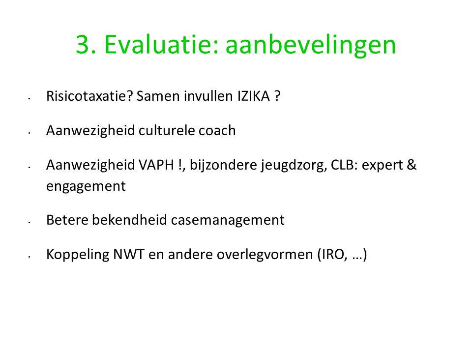3. Evaluatie: aanbevelingen Risicotaxatie? Samen invullen IZIKA ? Aanwezigheid culturele coach Aanwezigheid VAPH !, bijzondere jeugdzorg, CLB: expert