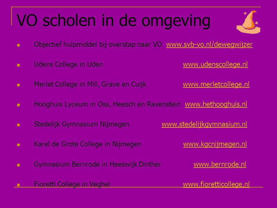 VO scholen in de omgeving Objectief hulpmiddel bij overstap naar VO www.svb-vo.nl/dewegwijzerwww.svb-vo.nl/dewegwijzer Udens College in Uden www.udenscollege.nlwww.udenscollege.nl Merlet College in Mill, Grave en Cuijkwww.merletcollege.nlwww.merletcollege.nl Hooghuis Lyceum in Oss, Heesch en Ravenstein www.hethooghuis.nlwww.hethooghuis.nl Stedelijk Gymnasium Nijmegen www.stedelijkgymnasium.nlwww.stedelijkgymnasium.nl Karel de Grote College in Nijmegen www.kgcnijmegen.nlwww.kgcnijmegen.nl Gymnasium Bernrode in Heeswijk Dinther www.bernrode.nlwww.bernrode.nl Fioretti College in Veghelwww.fioretticollege.nlwww.fioretticollege.nl