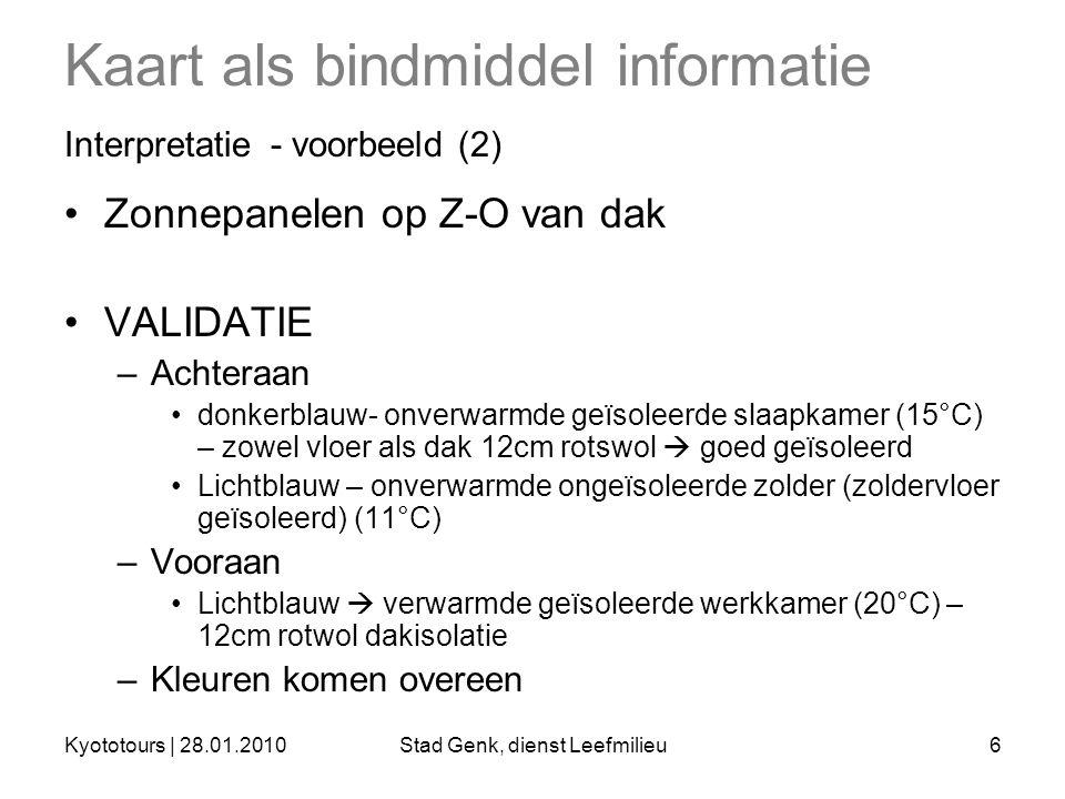 Kyototours | 28.01.2010Stad Genk, dienst Leefmilieu6 Kaart als bindmiddel informatie Interpretatie - voorbeeld (2) Zonnepanelen op Z-O van dak VALIDATIE –Achteraan donkerblauw- onverwarmde geïsoleerde slaapkamer (15°C) – zowel vloer als dak 12cm rotswol  goed geïsoleerd Lichtblauw – onverwarmde ongeïsoleerde zolder (zoldervloer geïsoleerd) (11°C) –Vooraan Lichtblauw  verwarmde geïsoleerde werkkamer (20°C) – 12cm rotwol dakisolatie –Kleuren komen overeen