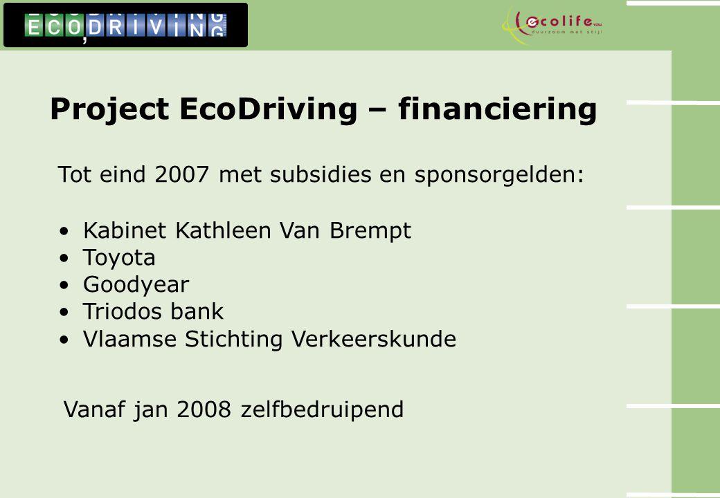 Project EcoDriving – financiering Tot eind 2007 met subsidies en sponsorgelden: Kabinet Kathleen Van Brempt Toyota Goodyear Triodos bank Vlaamse Stich