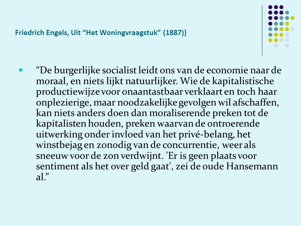 Friedrich Engels, Uit Het Woningvraagstuk (1887)) De burgerlijke socialist leidt ons van de economie naar de moraal, en niets lijkt natuurlijker.