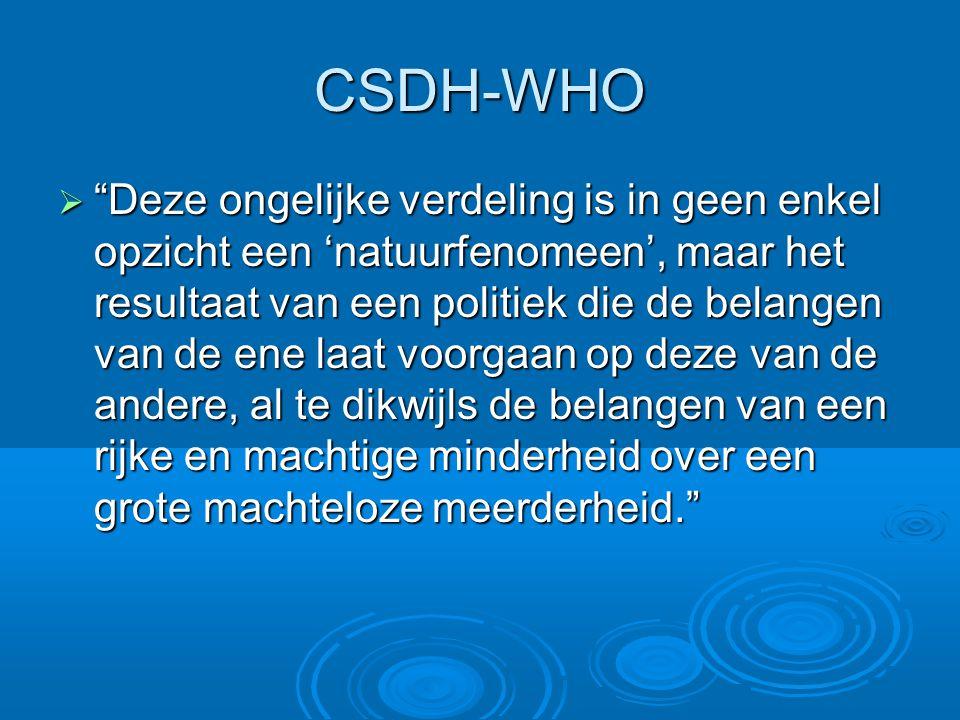 CSDH-WHO  Deze ongelijke verdeling is in geen enkel opzicht een 'natuurfenomeen', maar het resultaat van een politiek die de belangen van de ene laat voorgaan op deze van de andere, al te dikwijls de belangen van een rijke en machtige minderheid over een grote machteloze meerderheid.