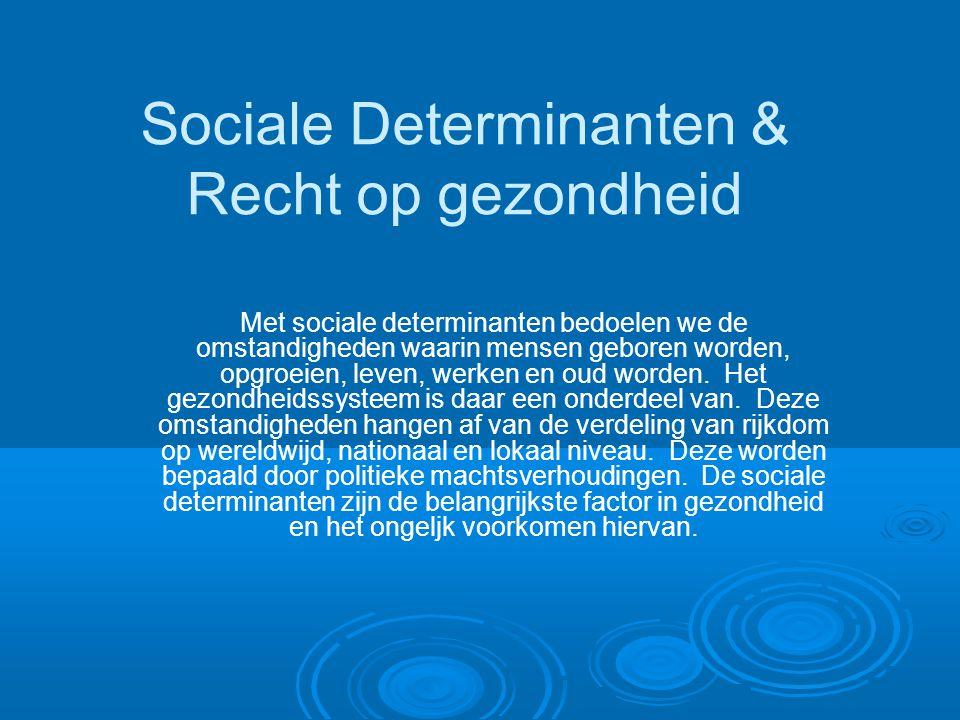 Sociale Determinanten & Recht op gezondheid Met sociale determinanten bedoelen we de omstandigheden waarin mensen geboren worden, opgroeien, leven, werken en oud worden.