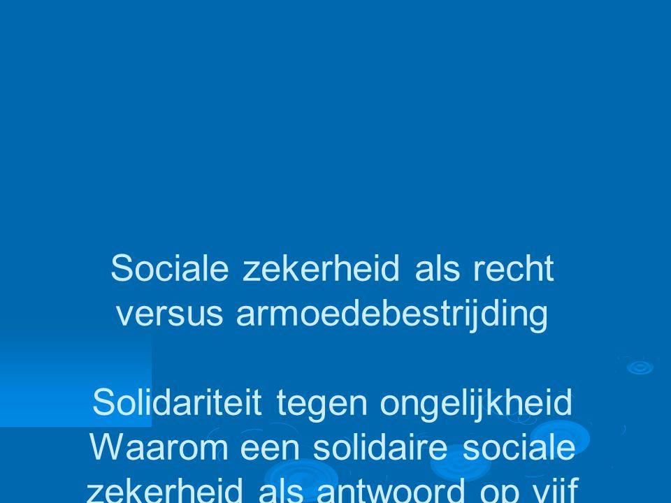 Sociale zekerheid als recht versus armoedebestrijding Solidariteit tegen ongelijkheid Waarom een solidaire sociale zekerheid als antwoord op vijf ongelijkheden