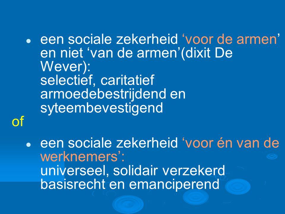 een sociale zekerheid 'voor de armen' en niet 'van de armen'(dixit De Wever): selectief, caritatief armoedebestrijdend en syteembevestigend of een sociale zekerheid 'voor én van de werknemers': universeel, solidair verzekerd basisrecht en emanciperend