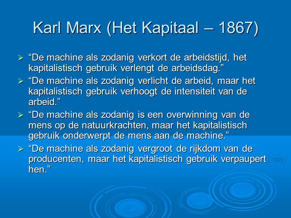  De machine als zodanig verkort de arbeidstijd, het kapitalistisch gebruik verlengt de arbeidsdag.  De machine als zodanig verlicht de arbeid, maar het kapitalistisch gebruik verhoogt de intensiteit van de arbeid.  De machine als zodanig is een overwinning van de mens op de natuurkrachten, maar het kapitalistisch gebruik onderwerpt de mens aan de machine.  De machine als zodanig vergroot de rijkdom van de producenten, maar het kapitalistisch gebruik verpaupert hen.