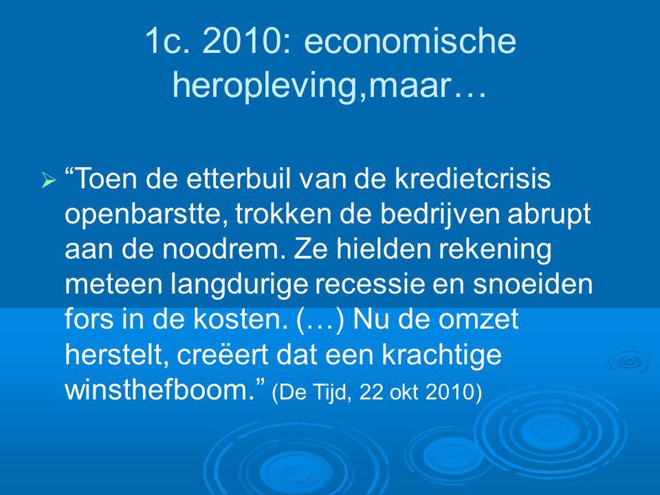 """1c. 2010: economische heropleving,maar…  """"Toen de etterbuil van de kredietcrisis openbarstte, trokken de bedrijven abrupt aan de noodrem. Ze hielden"""