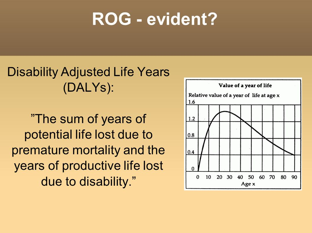"ROG - evident? Disability Adjusted Life Years (DALYs): ""The sum of years of potential life lost due to premature mortality and the years of productive"