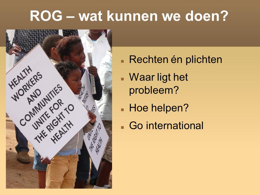 ROG – wat kunnen we doen? Rechten én plichten Waar ligt het probleem? Hoe helpen? Go international