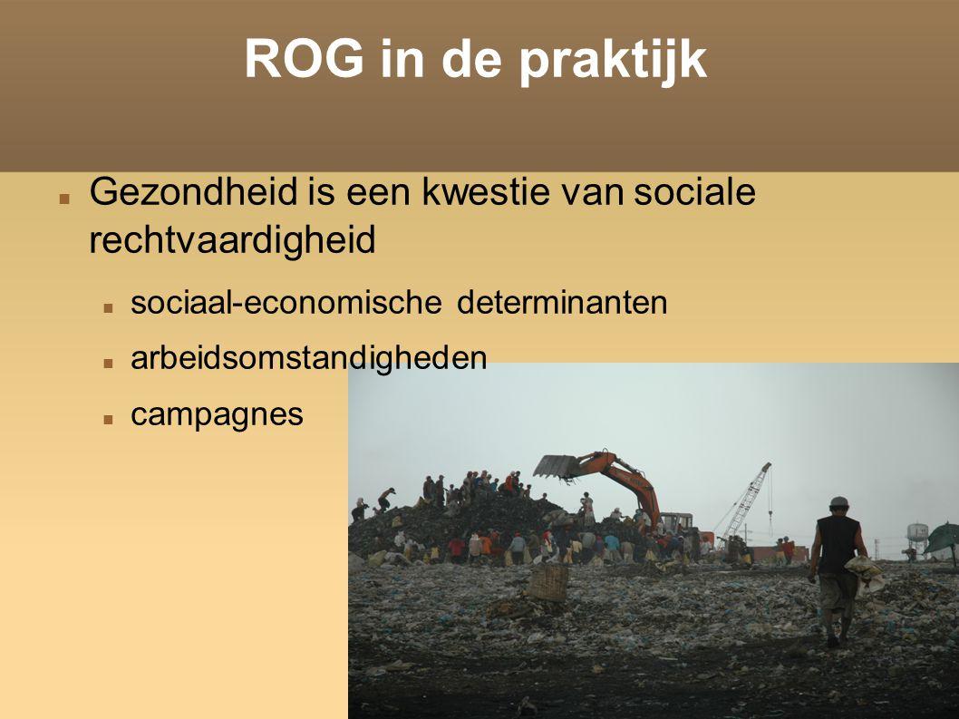 ROG in de praktijk Gezondheid is een kwestie van sociale rechtvaardigheid sociaal-economische determinanten arbeidsomstandigheden campagnes