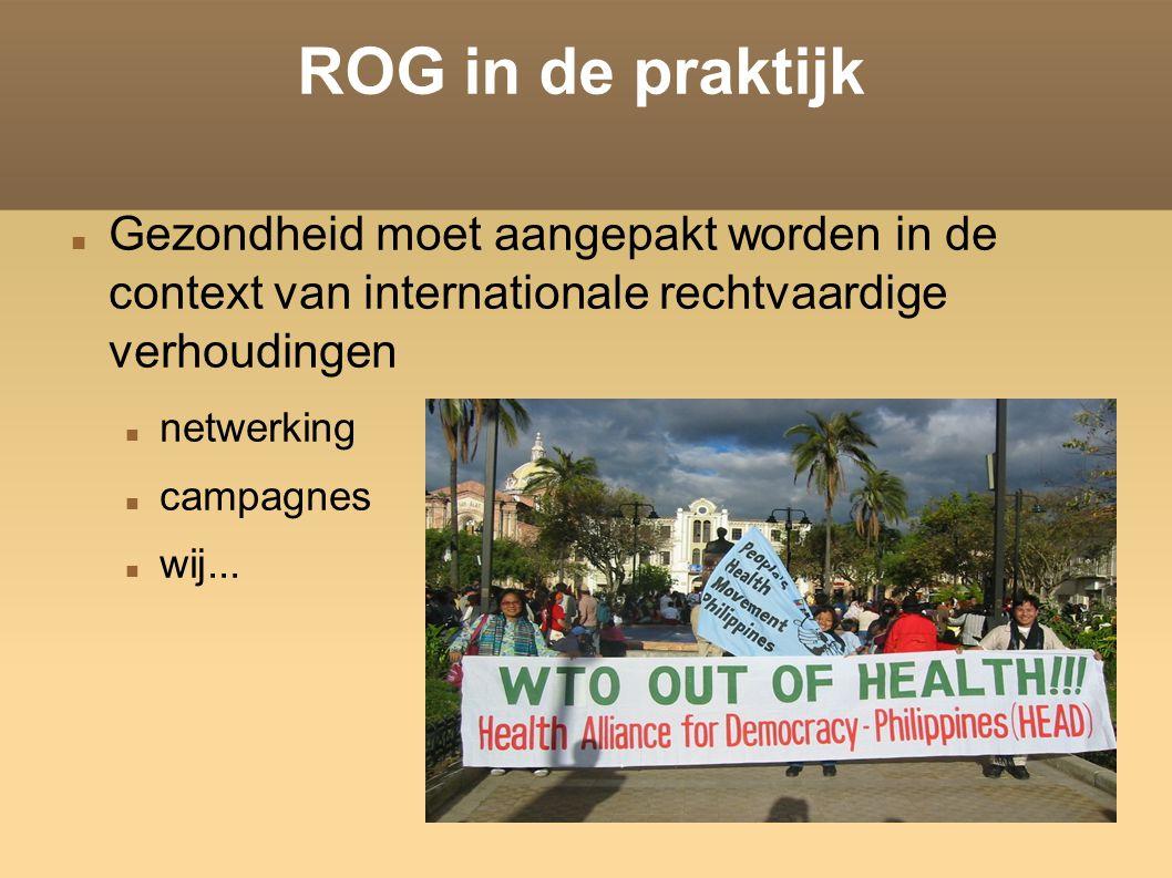 ROG in de praktijk Gezondheid moet aangepakt worden in de context van internationale rechtvaardige verhoudingen netwerking campagnes wij...