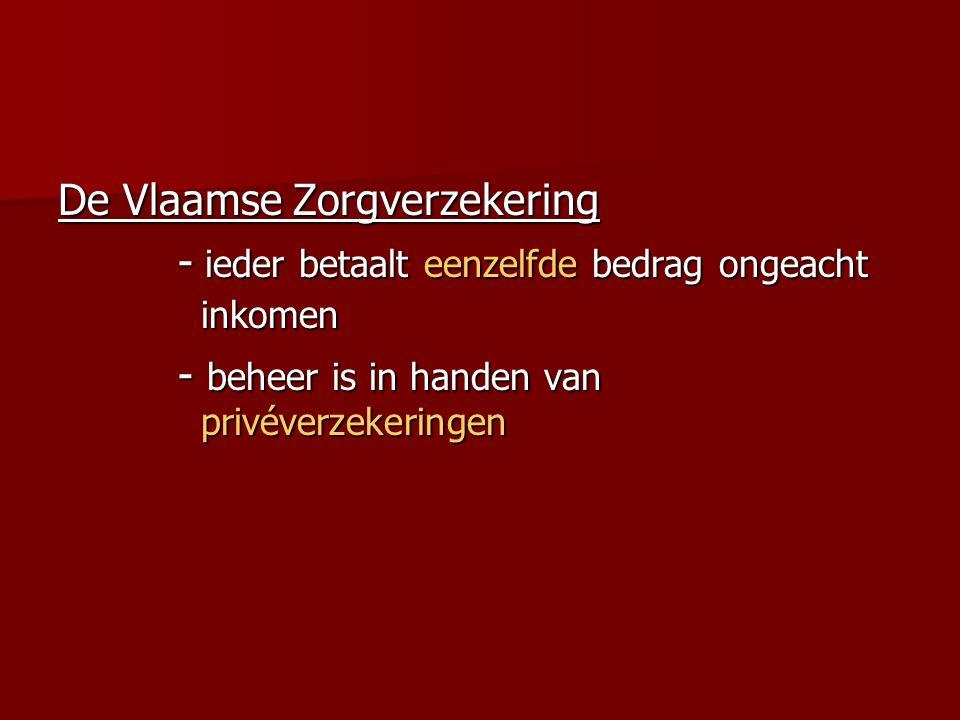 De Vlaamse Zorgverzekering - ieder betaalt eenzelfde bedrag ongeacht inkomen - ieder betaalt eenzelfde bedrag ongeacht inkomen - beheer is in handen van privéverzekeringen - beheer is in handen van privéverzekeringen