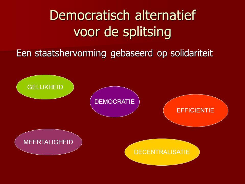 Democratisch alternatief voor de splitsing Een staatshervorming gebaseerd op solidariteit Een staatshervorming gebaseerd op solidariteit GELIJKHEID DEMOCRATIE EFFICIENTIE MEERTALIGHEID DECENTRALISATIE