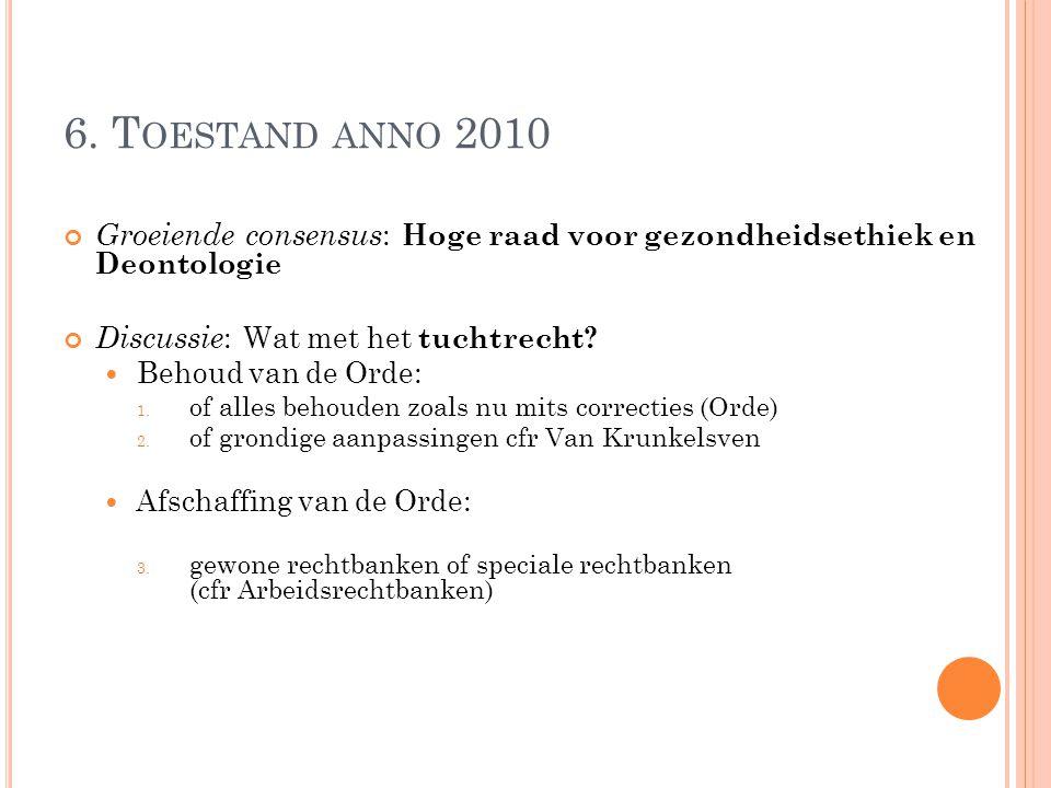 6. T OESTAND ANNO 2010 Groeiende consensus : Hoge raad voor gezondheidsethiek en Deontologie Discussie : Wat met het tuchtrecht? Behoud van de Orde: 1