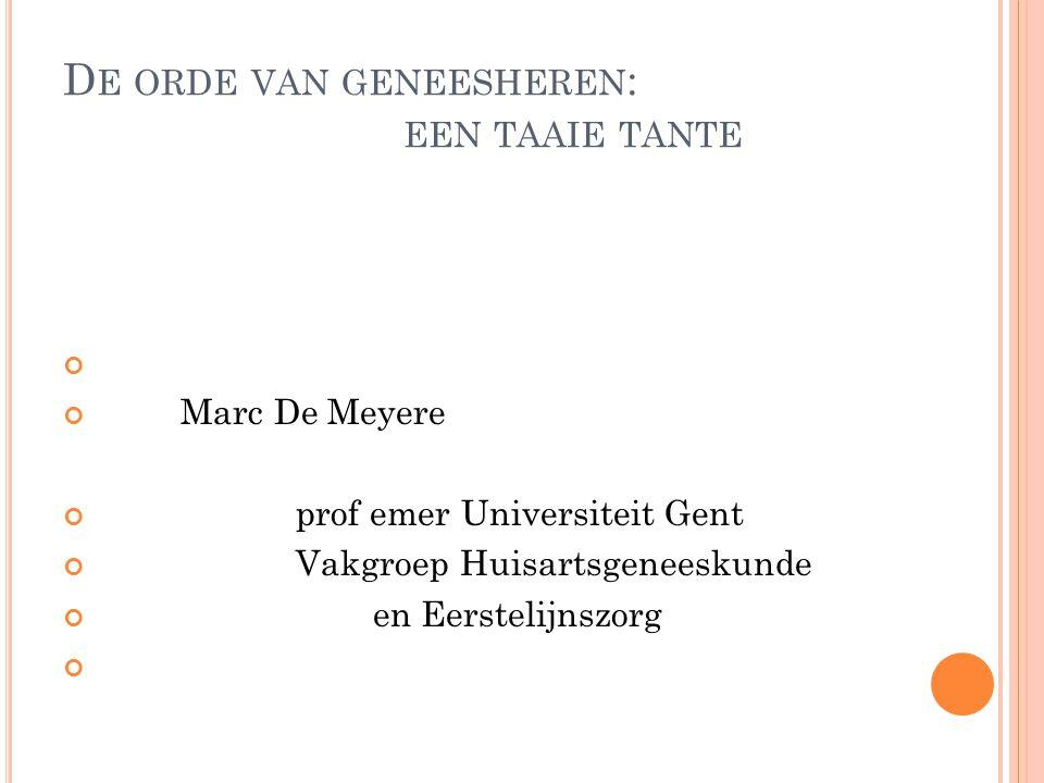 D E ORDE VAN GENEESHEREN : EEN TAAIE TANTE Marc De Meyere prof emer Universiteit Gent Vakgroep Huisartsgeneeskunde en Eerstelijnszorg