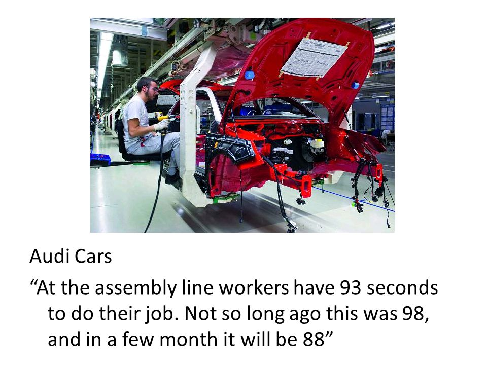 Audi Cars At the assembly line workers have 93 seconds to do their job.