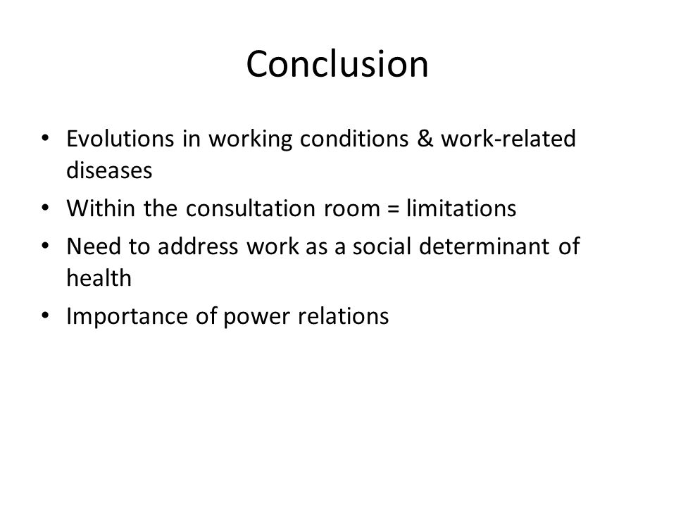 Conclusion Evolutions in working conditions & work-related diseases Within the consultation room = limitations Need to address work as a social determinant of health Importance of power relations