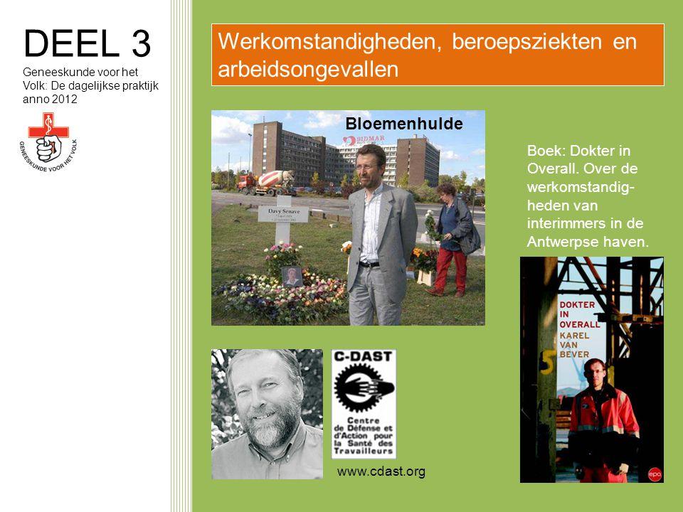DEEL 3 Geneeskunde voor het Volk: De dagelijkse praktijk anno 2012 Werkomstandigheden, beroepsziekten en arbeidsongevallen www.cdast.org Bloemenhulde Boek: Dokter in Overall.