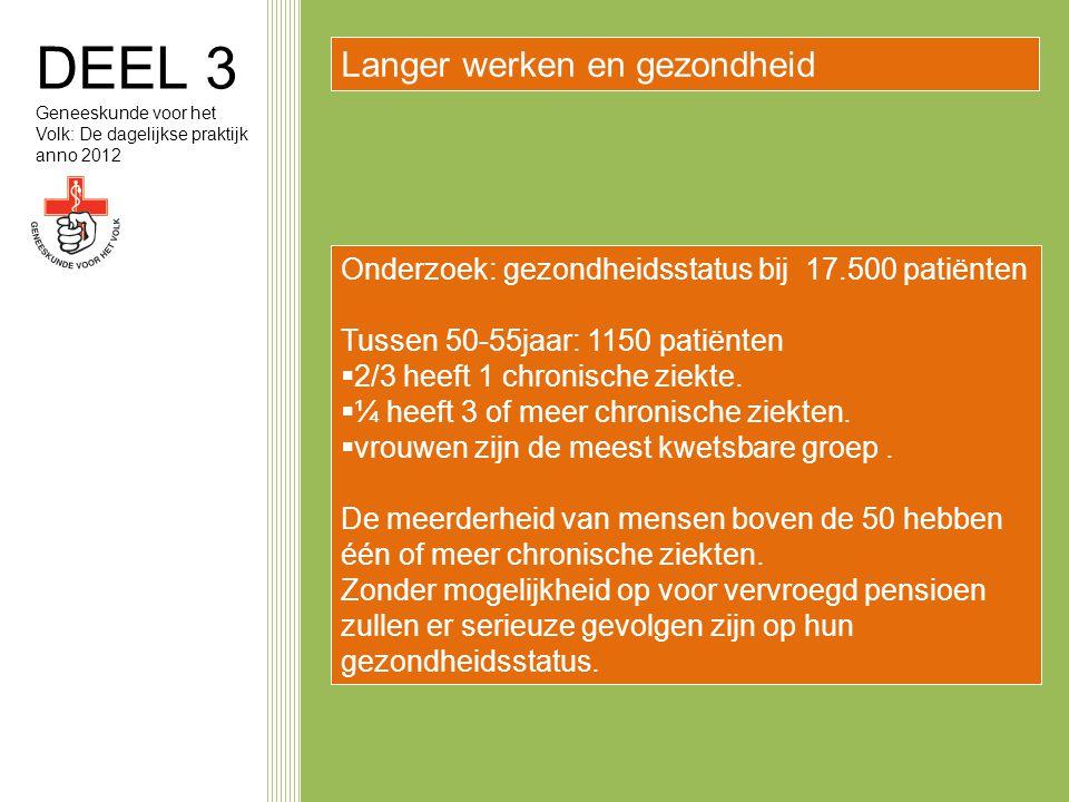 DEEL 3 Geneeskunde voor het Volk: De dagelijkse praktijk anno 2012 Langer werken en gezondheid Onderzoek: gezondheidsstatus bij 17.500 patiënten Tussen 50-55jaar: 1150 patiënten  2/3 heeft 1 chronische ziekte.
