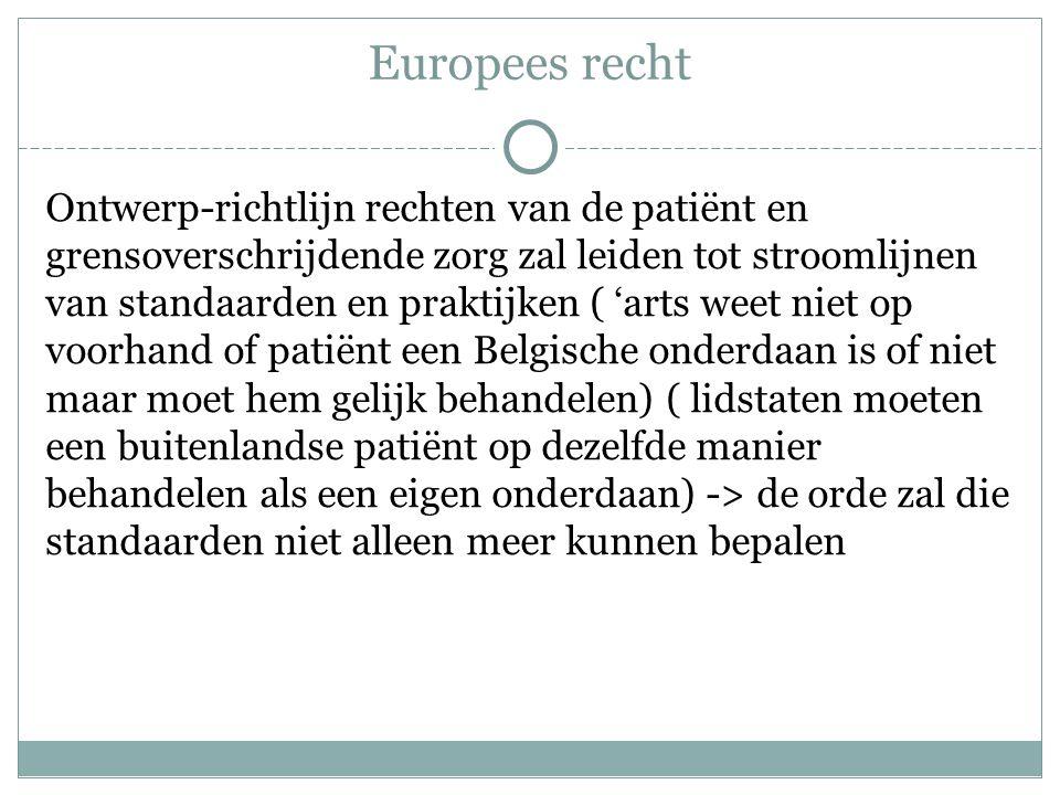 Europees recht Ontwerp-richtlijn rechten van de patiënt en grensoverschrijdende zorg zal leiden tot stroomlijnen van standaarden en praktijken ( 'arts weet niet op voorhand of patiënt een Belgische onderdaan is of niet maar moet hem gelijk behandelen) ( lidstaten moeten een buitenlandse patiënt op dezelfde manier behandelen als een eigen onderdaan) -> de orde zal die standaarden niet alleen meer kunnen bepalen