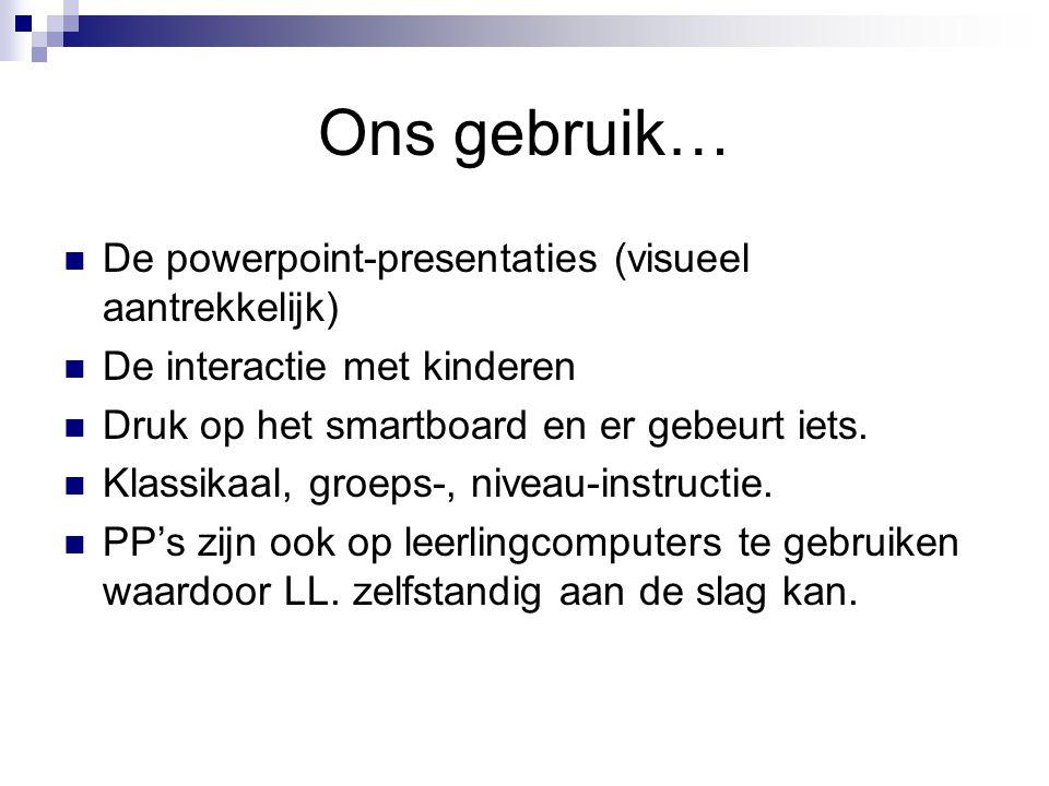 Ons gebruik… De powerpoint-presentaties (visueel aantrekkelijk) De interactie met kinderen Druk op het smartboard en er gebeurt iets. Klassikaal, groe