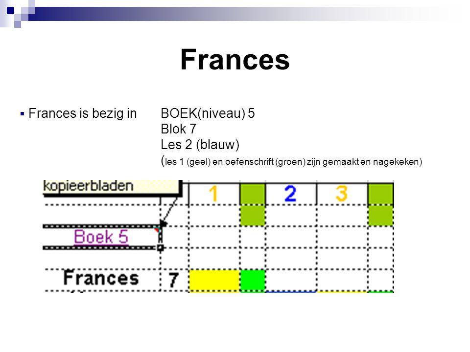 Frances  Frances is bezig in BOEK(niveau) 5 Blok 7 Les 2 (blauw) ( les 1 (geel) en oefenschrift (groen) zijn gemaakt en nagekeken)