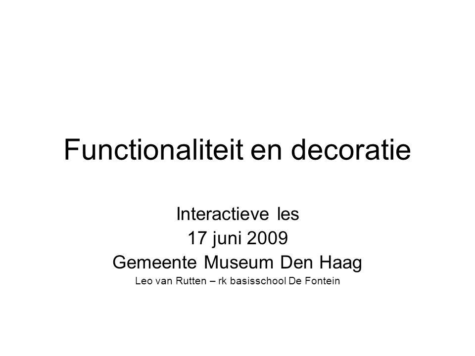 Functionaliteit en decoratie Interactieve les 17 juni 2009 Gemeente Museum Den Haag Leo van Rutten – rk basisschool De Fontein