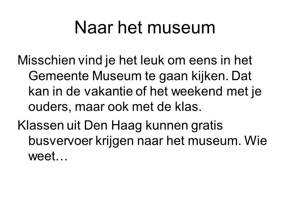 Naar het museum Misschien vind je het leuk om eens in het Gemeente Museum te gaan kijken. Dat kan in de vakantie of het weekend met je ouders, maar oo